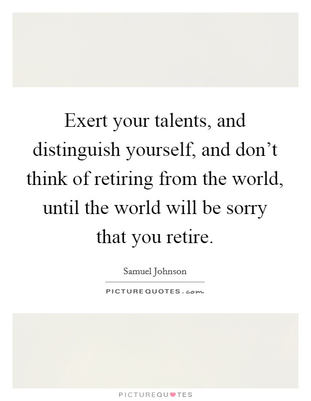 Exert your talents, and distinguish yourself, and don't think of retiring from the world, until the world will be sorry that you retire Picture Quote #1