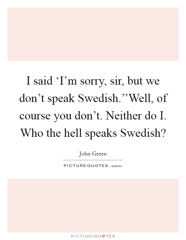 I said 'I'm sorry, sir, but we don't speak Swedish.''Well, of course you don't. Neither do I. Who the hell speaks Swedish? Picture Quote #1