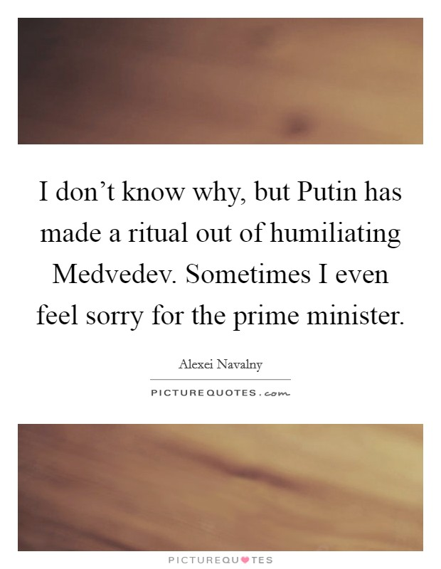 I don't know why, but Putin has made a ritual out of humiliating Medvedev. Sometimes I even feel sorry for the prime minister Picture Quote #1