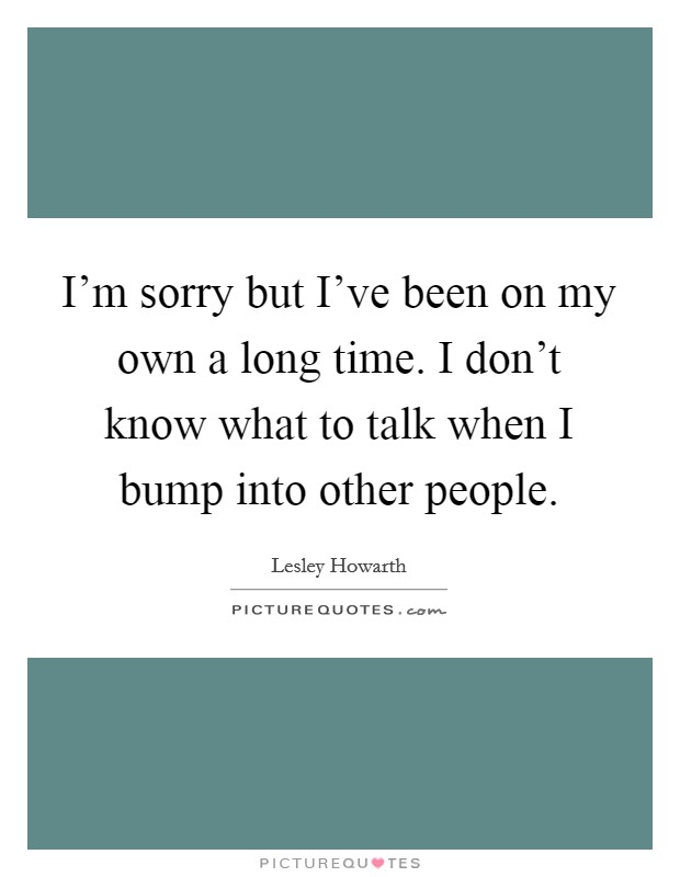 I'm sorry but I've been on my own a long time. I don't know what to talk when I bump into other people Picture Quote #1