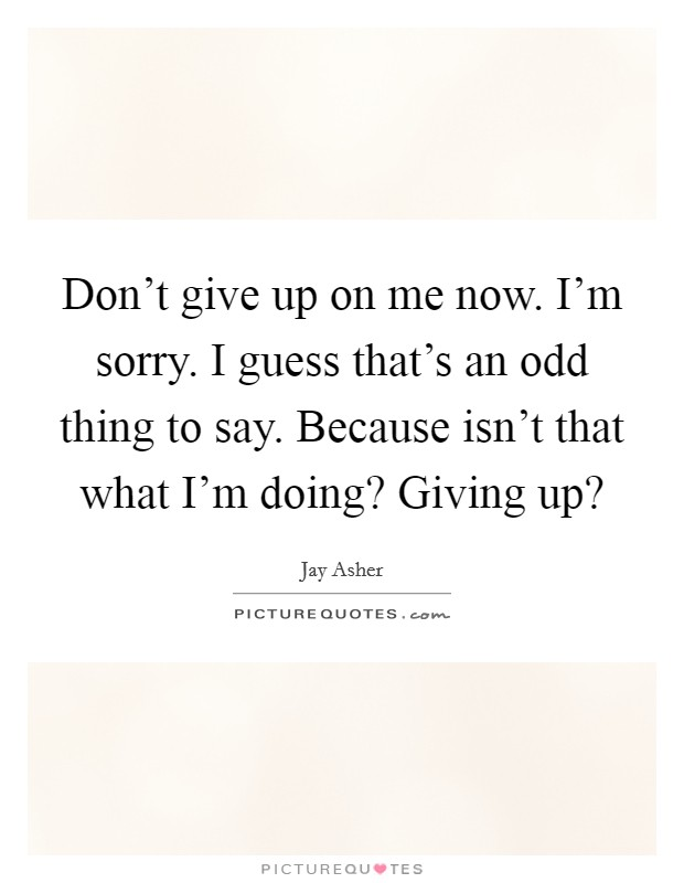 Don't give up on me now. I'm sorry. I guess that's an odd thing to say. Because isn't that what I'm doing? Giving up? Picture Quote #1