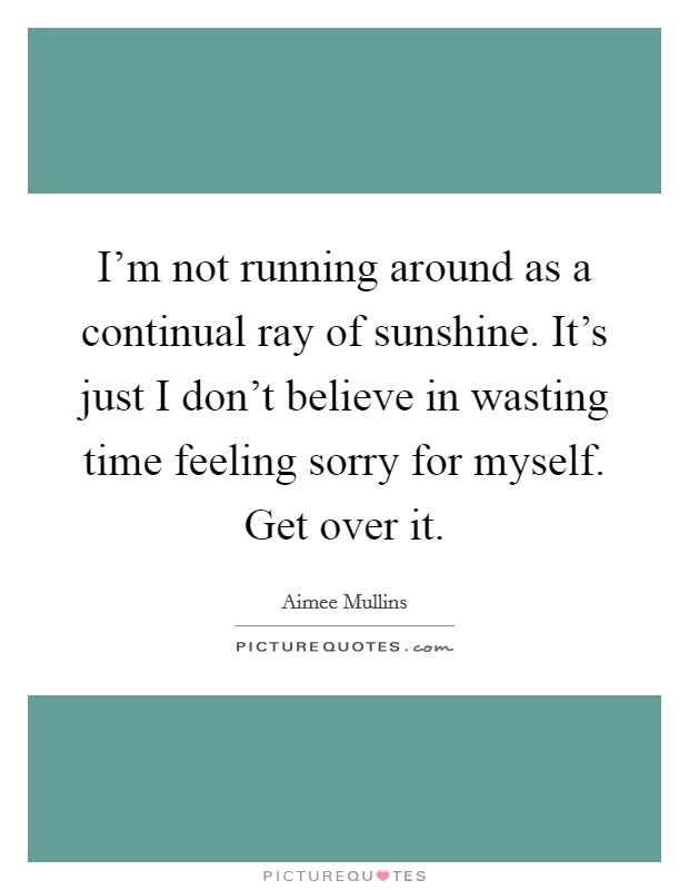 I'm not running around as a continual ray of sunshine. It's just I don't believe in wasting time feeling sorry for myself. Get over it Picture Quote #1