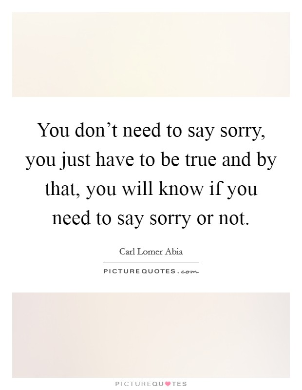 You don't need to say sorry, you just have to be true and by that, you will know if you need to say sorry or not Picture Quote #1