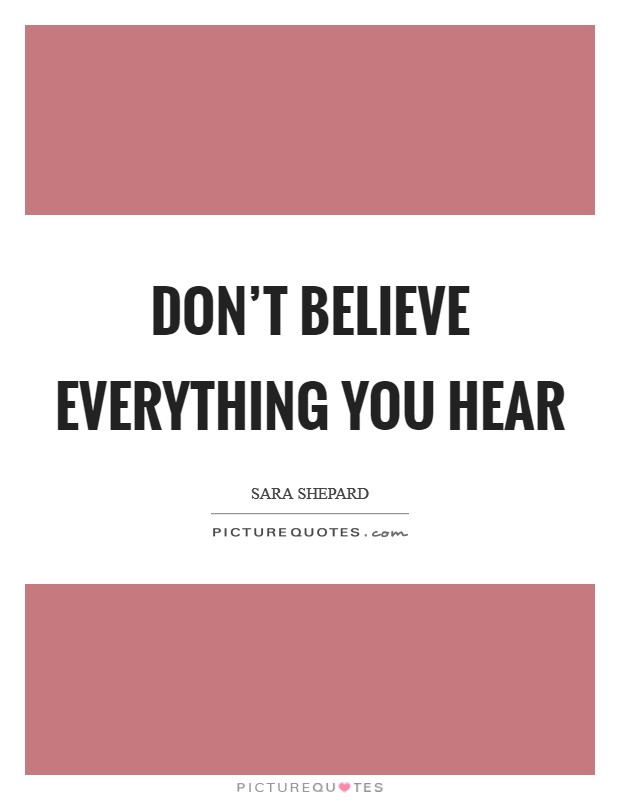 Don't believe everything you hear Picture Quote #1