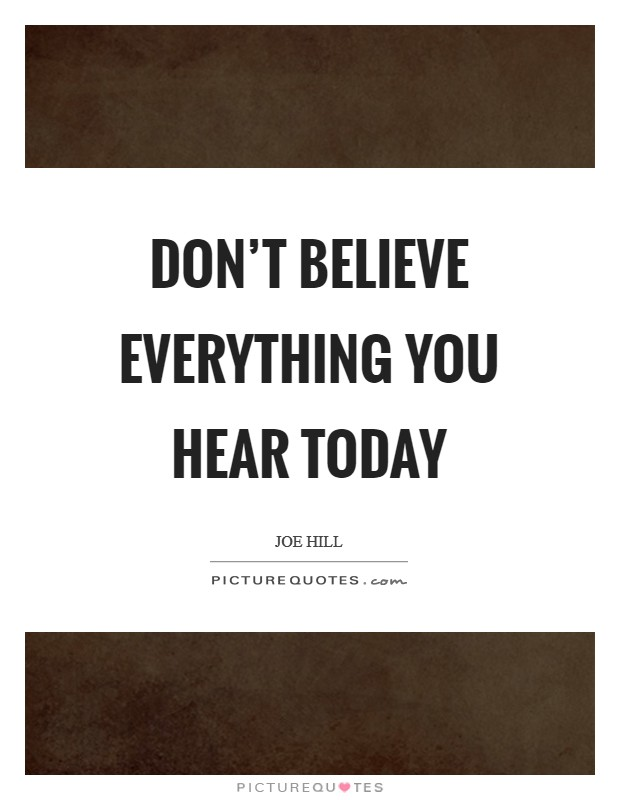 Don't believe everything you hear today Picture Quote #1