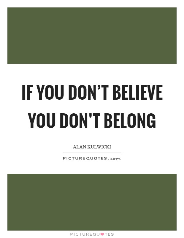 If you don't believe you don't belong Picture Quote #1