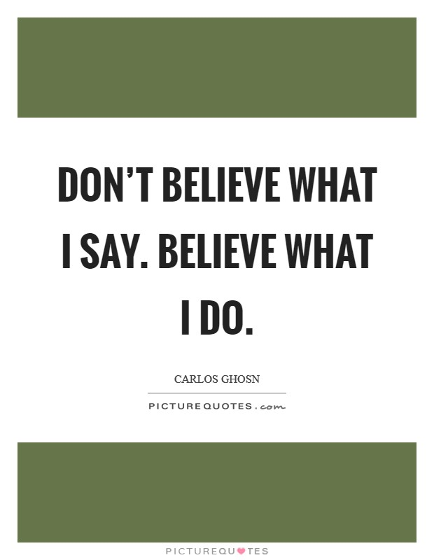 Don't believe what I say. Believe what I do Picture Quote #1