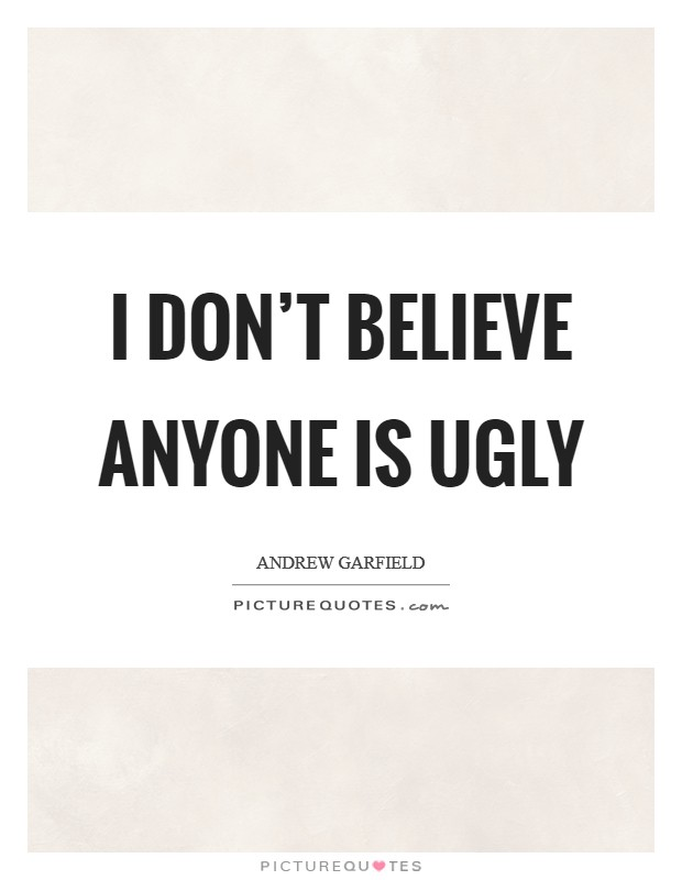 I don't believe anyone is ugly Picture Quote #1
