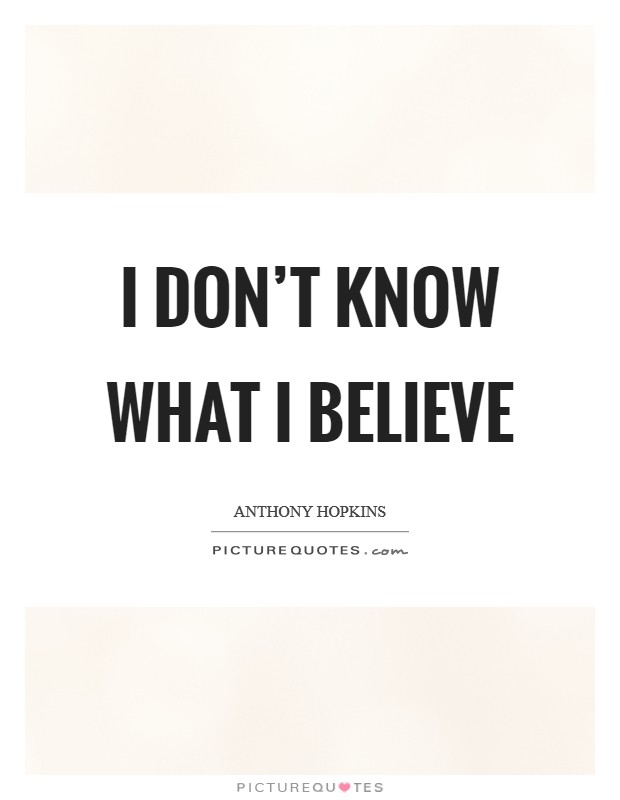 I don't know what I believe Picture Quote #1