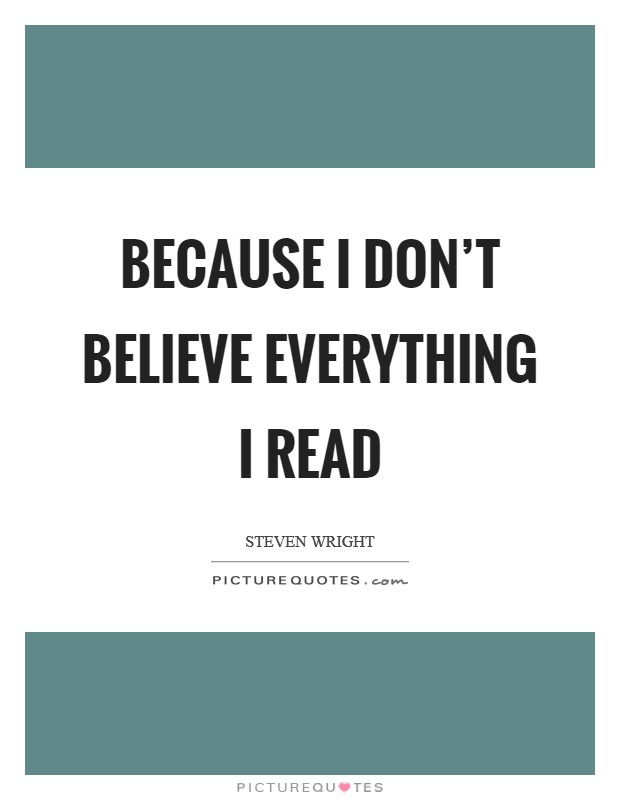 Because I don't believe everything I read Picture Quote #1