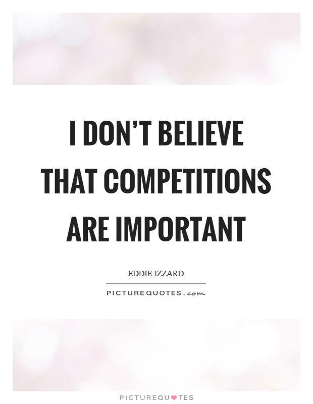 I don't believe that competitions are important Picture Quote #1