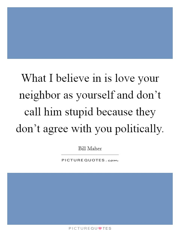 What I believe in is love your neighbor as yourself and don't call him stupid because they don't agree with you politically Picture Quote #1