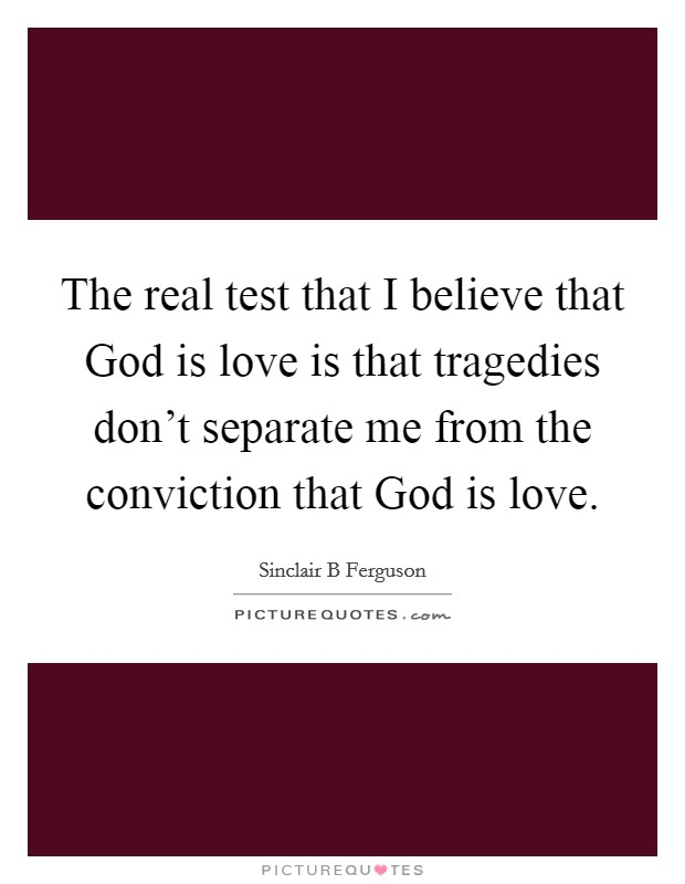 The real test that I believe that God is love is that tragedies don't separate me from the conviction that God is love Picture Quote #1