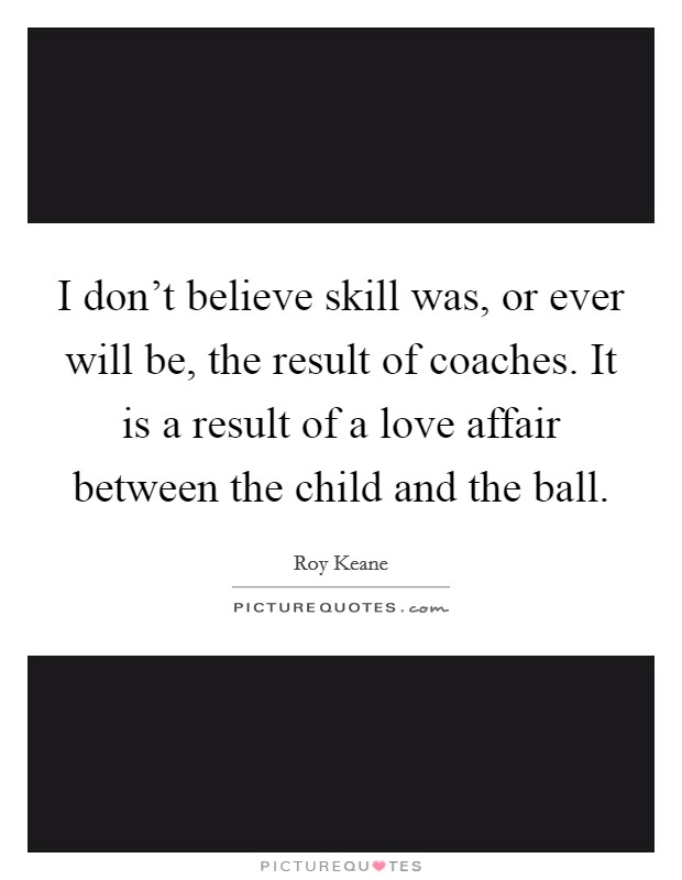 I don't believe skill was, or ever will be, the result of coaches. It is a result of a love affair between the child and the ball Picture Quote #1