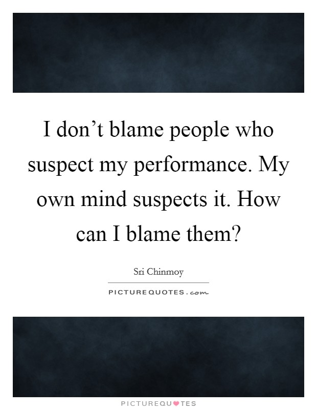 I don't blame people who suspect my performance. My own mind suspects it. How can I blame them? Picture Quote #1