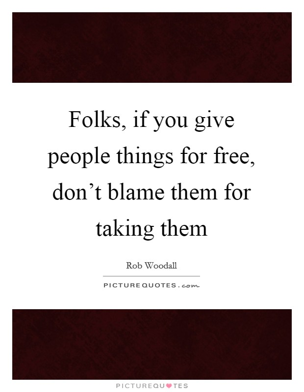 Folks, if you give people things for free, don't blame them for taking them Picture Quote #1
