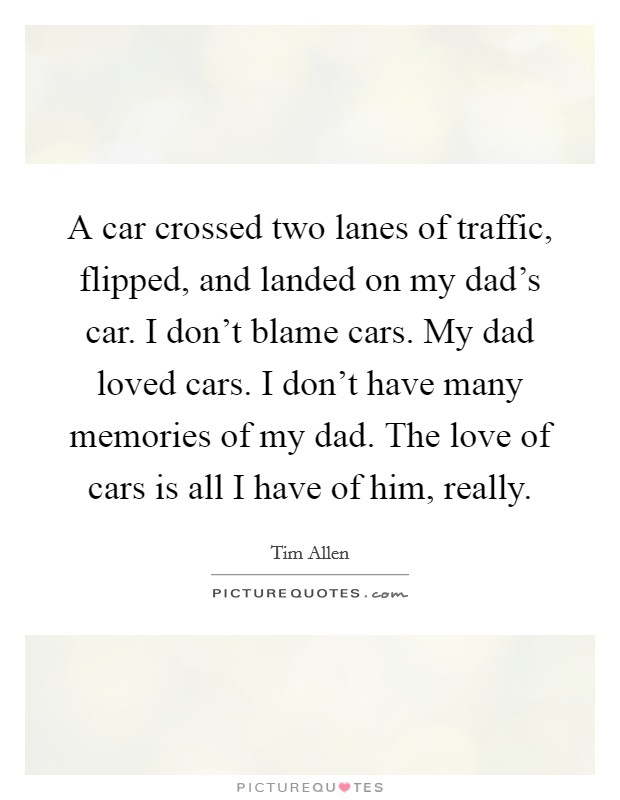 A car crossed two lanes of traffic, flipped, and landed on my dad's car. I don't blame cars. My dad loved cars. I don't have many memories of my dad. The love of cars is all I have of him, really Picture Quote #1