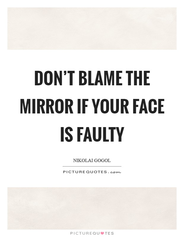 Don't blame the mirror if your face is faulty Picture Quote #1