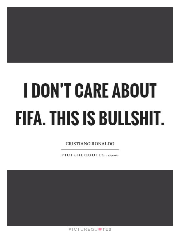 I Don't Care About FIFA. This is bullshit Picture Quote #1