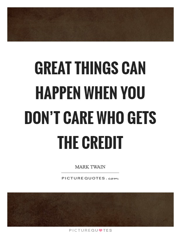 Great things can happen when you don't care who gets the credit Picture Quote #1