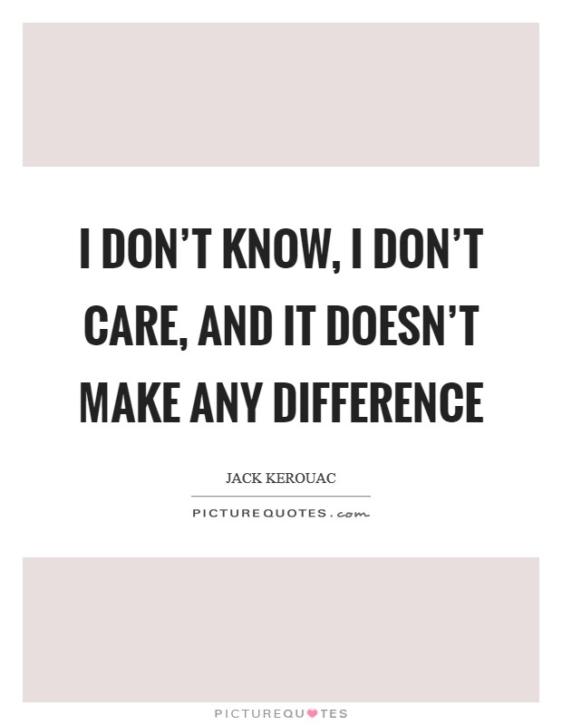 I don't know, I don't care, and it doesn't make any difference Picture Quote #1