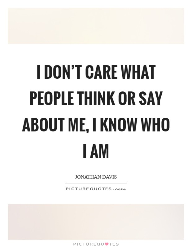 I don't care what people think or say about me, I know who I am Picture Quote #1