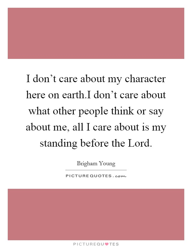 I don't care about my character here on earth.I don't care about what other people think or say about me, all I care about is my standing before the Lord Picture Quote #1