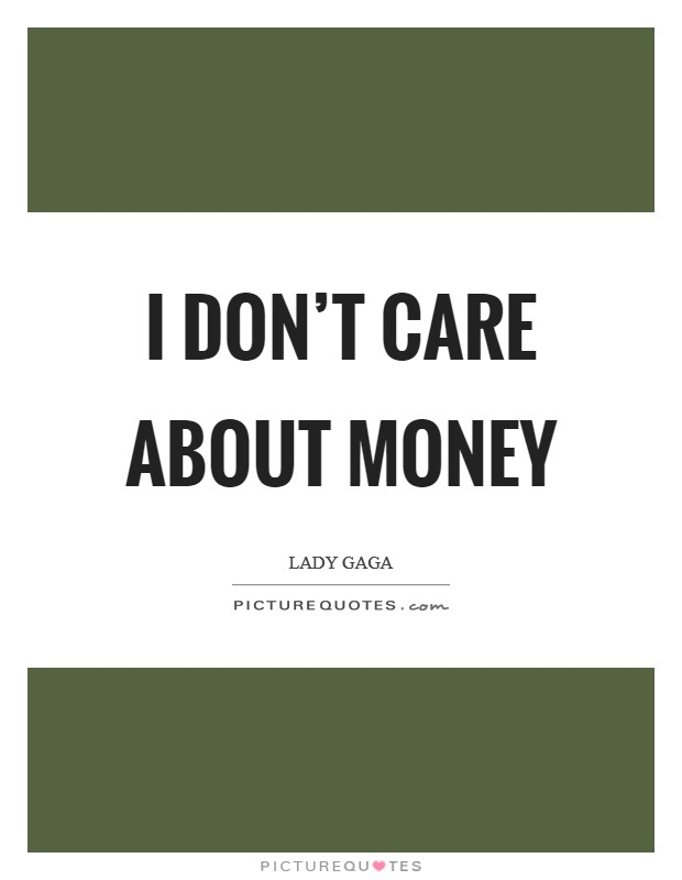 I don't care about money Picture Quote #1