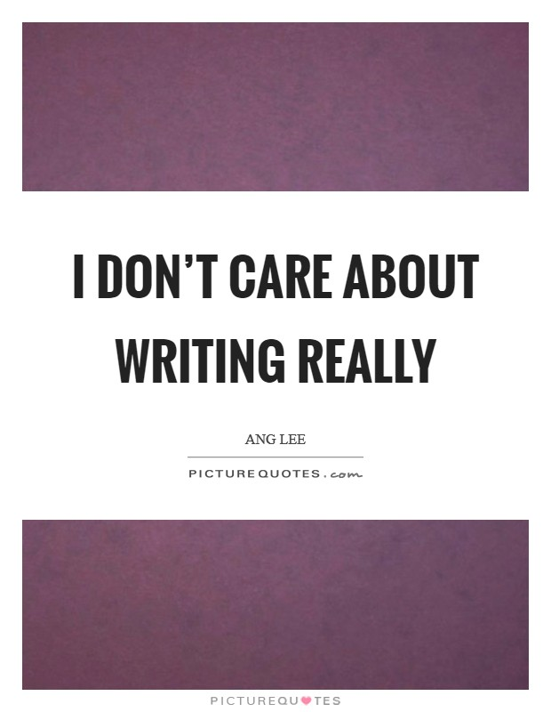I don't care about writing really Picture Quote #1