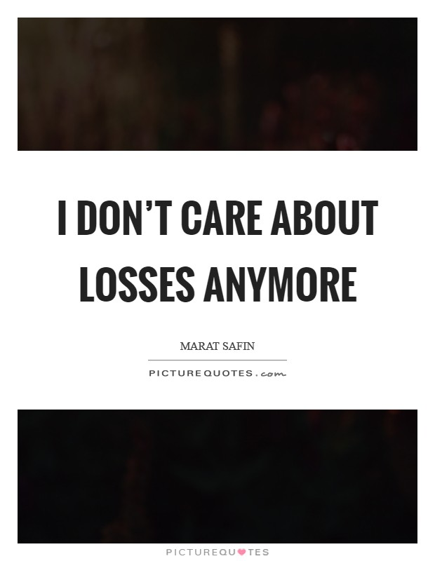 I don't care about losses anymore Picture Quote #1