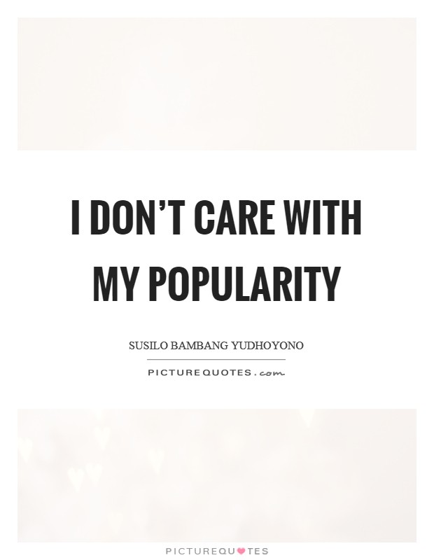I don't care with my popularity Picture Quote #1