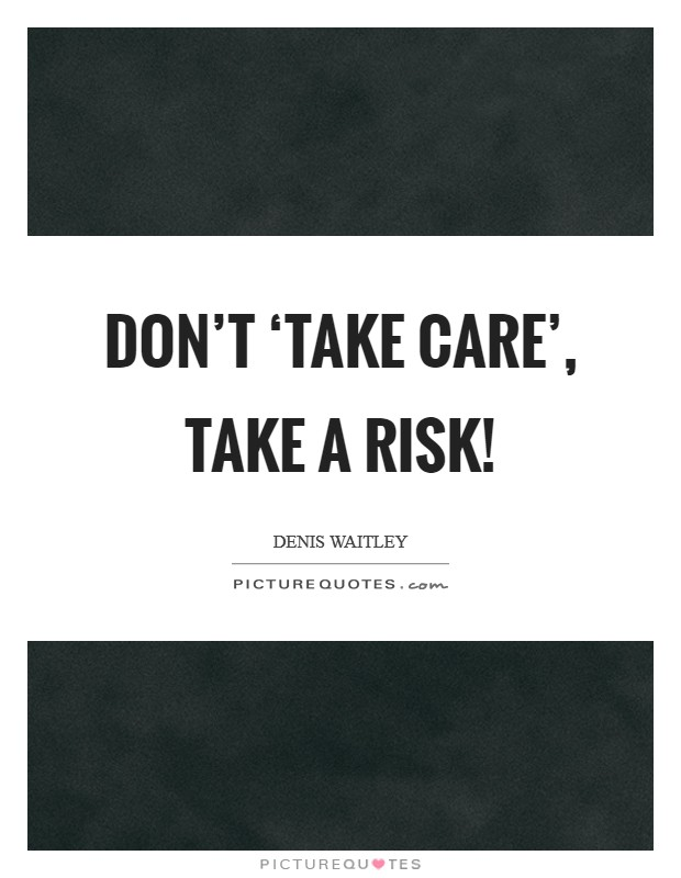 Don't 'take care', take a risk! Picture Quote #1