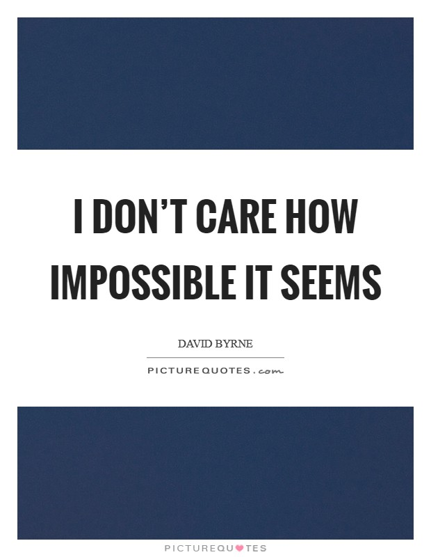 I don't care how impossible it seems Picture Quote #1