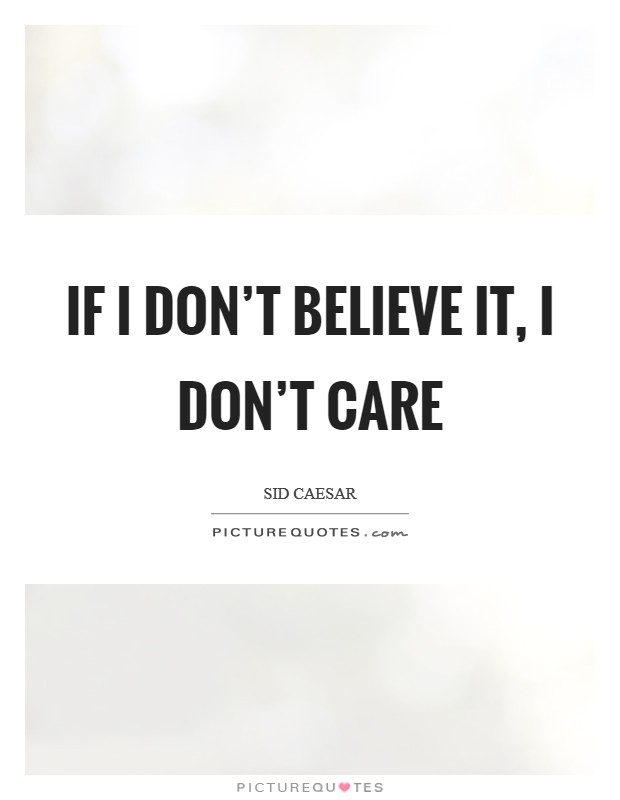 If I don't believe it, I don't care Picture Quote #1