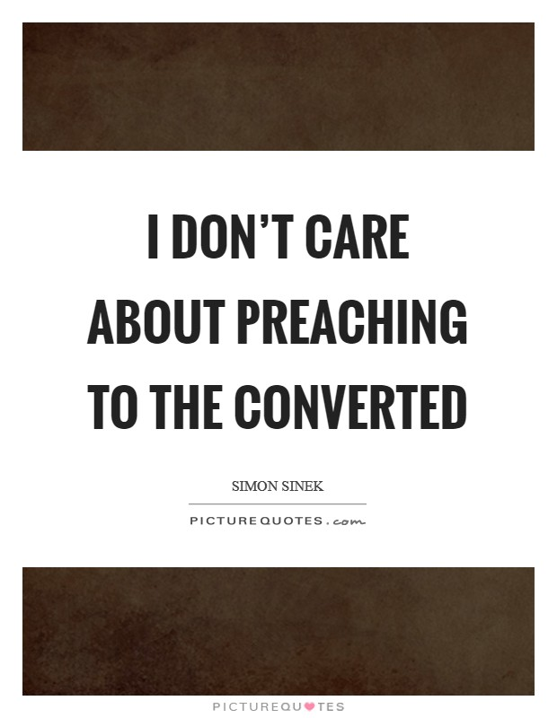 I don't care about preaching to the converted Picture Quote #1