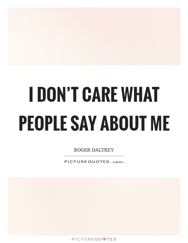 I don't care what people say about me Picture Quote #1