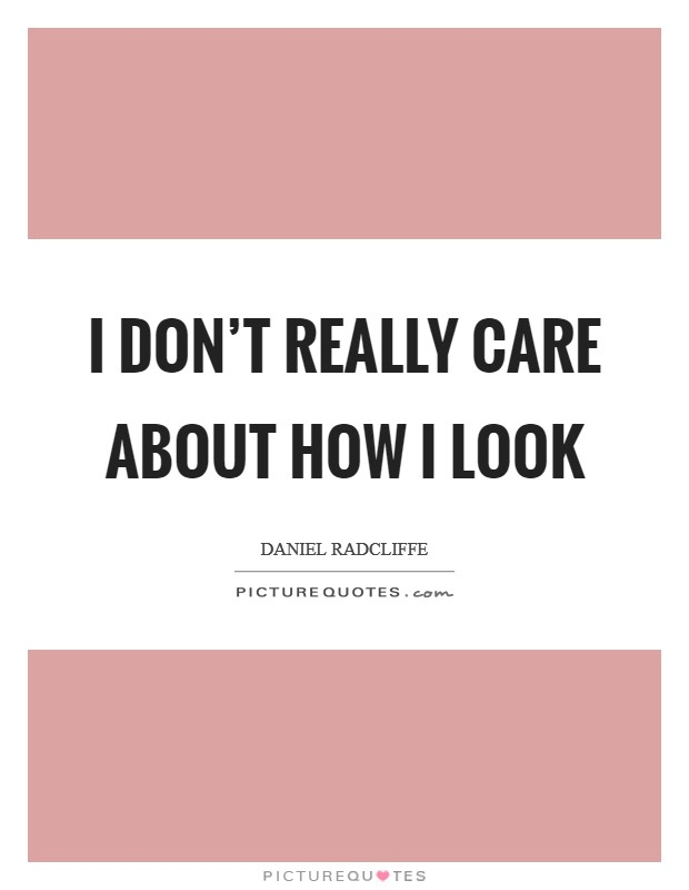 I don't really care about how I look Picture Quote #1