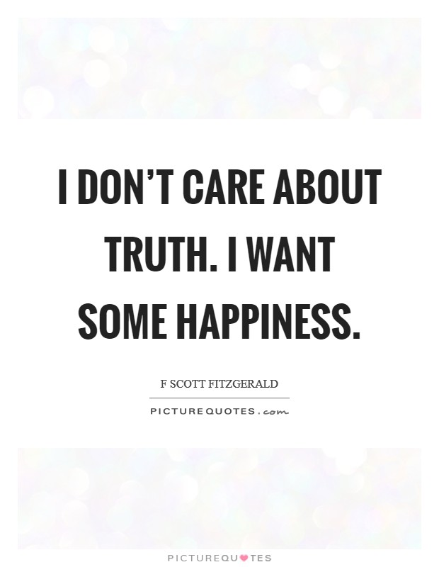 I don't care about truth. I want some happiness Picture Quote #1