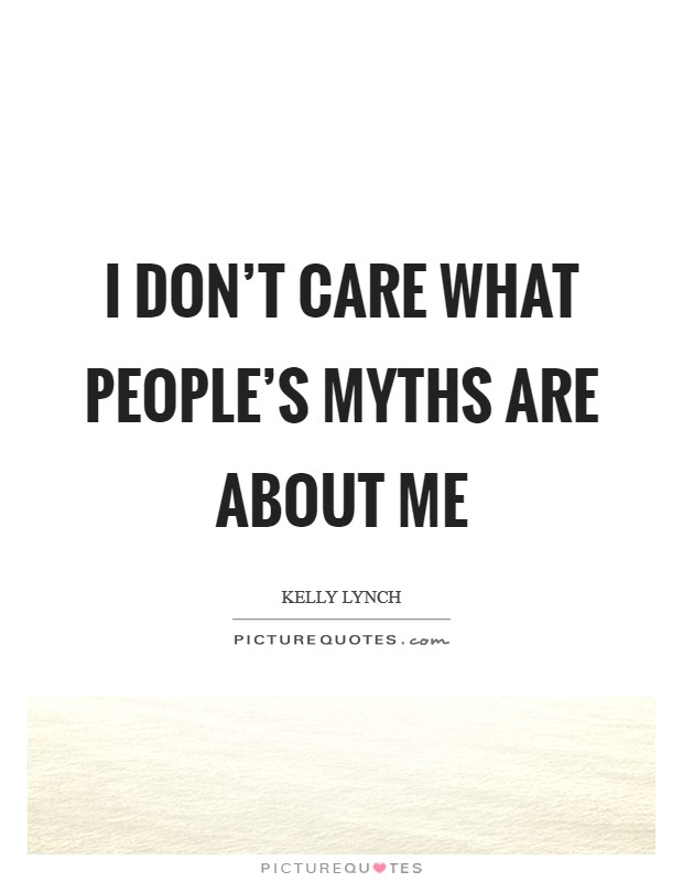 I don't care what people's myths are about me Picture Quote #1
