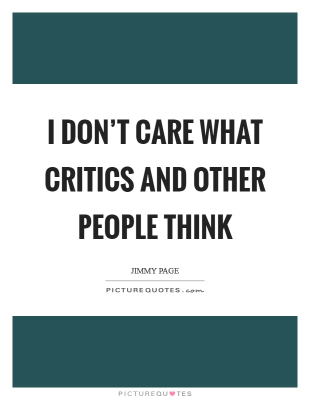 I don't care what critics and other people think Picture Quote #1