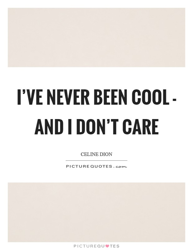 I've never been cool - and I don't care Picture Quote #1