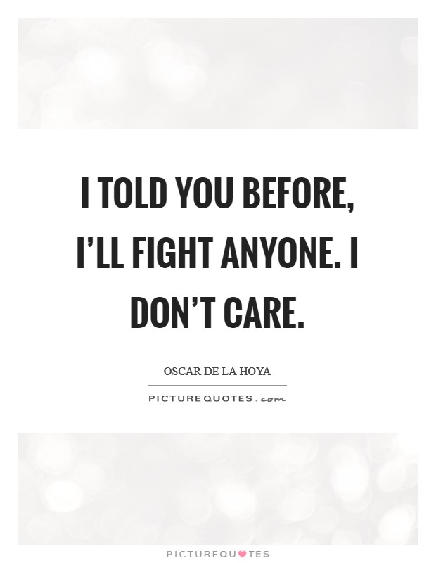 I told you before, I'll fight anyone. I don't care Picture Quote #1