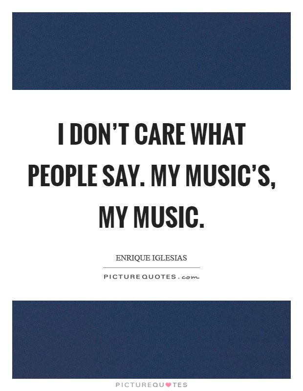 I don't care what people say. My music's, my music Picture Quote #1