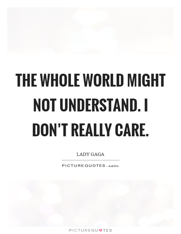 The whole world might not understand. I don't really care Picture Quote #1