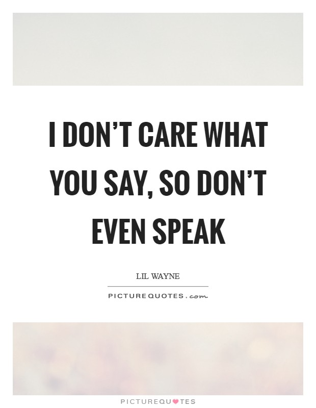 I don't care what you say, so don't even speak Picture Quote #1