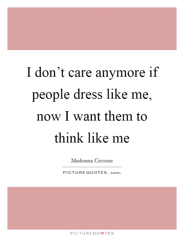 I don't care anymore if people dress like me, now I want them to think like me Picture Quote #1
