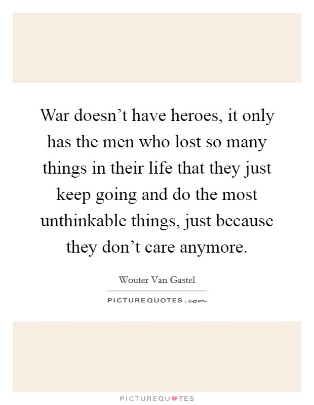 War doesn't have heroes, it only has the men who lost so many things in their life that they just keep going and do the most unthinkable things, just because they don't care anymore Picture Quote #1
