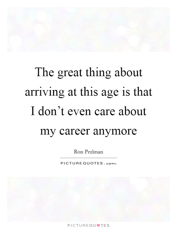 The great thing about arriving at this age is that I don't even care about my career anymore Picture Quote #1