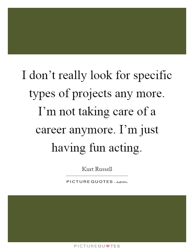 I don't really look for specific types of projects any more. I'm not taking care of a career anymore. I'm just having fun acting Picture Quote #1