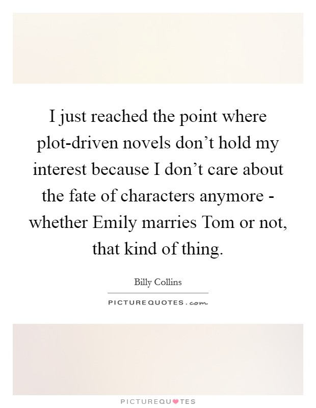 I just reached the point where plot-driven novels don't hold my interest because I don't care about the fate of characters anymore - whether Emily marries Tom or not, that kind of thing Picture Quote #1